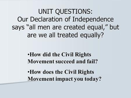 "UNIT QUESTIONS: Our Declaration of Independence says ""all men are created equal,"" but are we all treated equally? How did the Civil Rights Movement succeed."