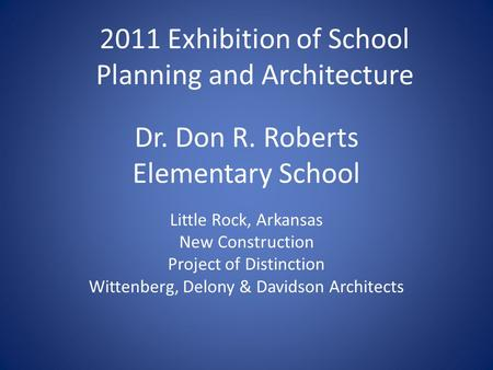 Dr. Don R. Roberts Elementary School Little Rock, Arkansas New Construction Project of Distinction Wittenberg, Delony & Davidson Architects 2011 Exhibition.