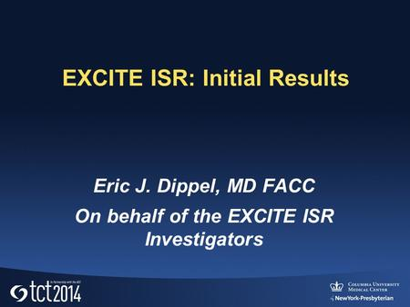 EXCITE ISR: Initial Results Eric J. Dippel, MD FACC On behalf of the EXCITE ISR Investigators.