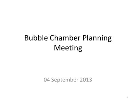 Bubble Chamber Planning Meeting 04 September 2013 1.