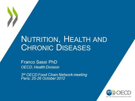 N UTRITION, H EALTH AND C HRONIC D ISEASES Franco Sassi PhD OECD, Health Division 3 rd OECD Food Chain Network meeting Paris, 25-26 October 2012.