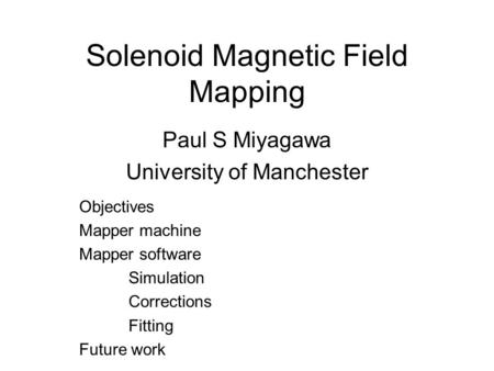 Solenoid Magnetic Field Mapping Paul S Miyagawa University of Manchester Objectives Mapper machine Mapper software Simulation Corrections Fitting Future.