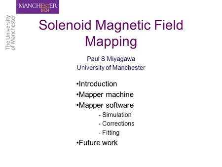 Solenoid Magnetic Field Mapping Paul S Miyagawa University of Manchester Introduction Mapper machine Mapper software - Simulation - Corrections - Fitting.