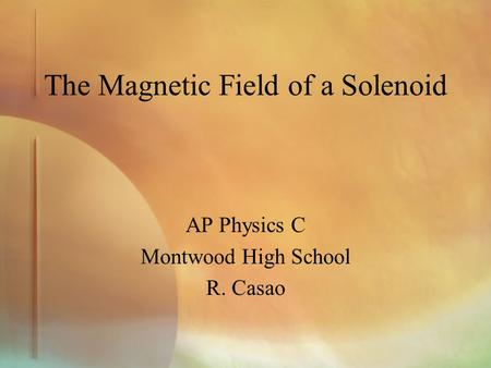 The Magnetic Field of a Solenoid AP Physics C Montwood High School R. Casao.