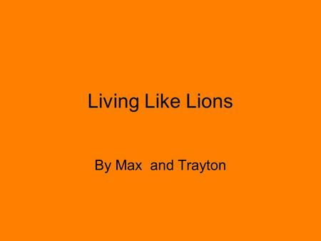 By Max and Trayton Living Like Lions. Happy Hunting The females are the only part of the pride that hunt. When hunting, lions may lead their prey into.