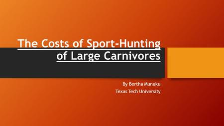 The Costs of Sport-Hunting of Large Carnivores By Bertha Munuku Texas Tech University.