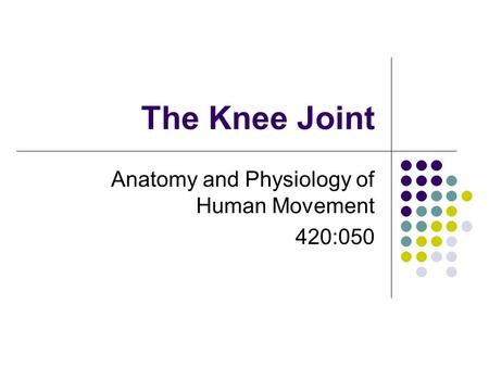 The Knee Joint Anatomy and Physiology of Human Movement 420:050.