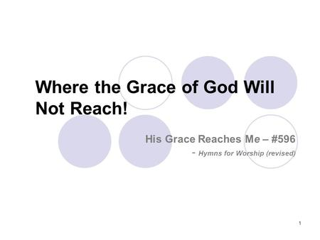 1 Where the Grace of God Will Not Reach! His Grace Reaches Me – #596 - Hymns for Worship (revised)