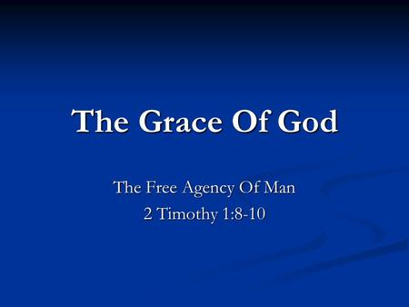 The Grace Of God The Free Agency Of Man 2 Timothy 1:8-10.