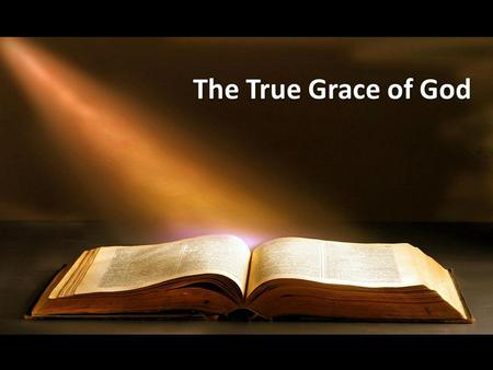 "The True Grace of God. ""By Silvanus, our faithful brother as I consider him, I have written to you briefly, exhorting and testifying that this is the."