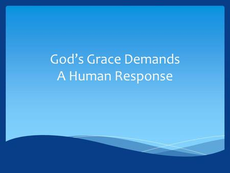 God's Grace Demands A Human Response.  Grace cannot be divorced from our response to the word of God.  We are saved by grace (Eph. 2:4-10), but that.