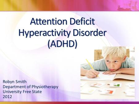 Attention Deficit Hyperactivity Disorder (ADHD) Robyn Smith Department of Physiotherapy University Free State 2012.