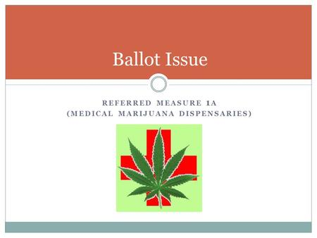 REFERRED MEASURE 1 A (MEDICAL MARIJUANA DISPENSARIES) Ballot Issue.