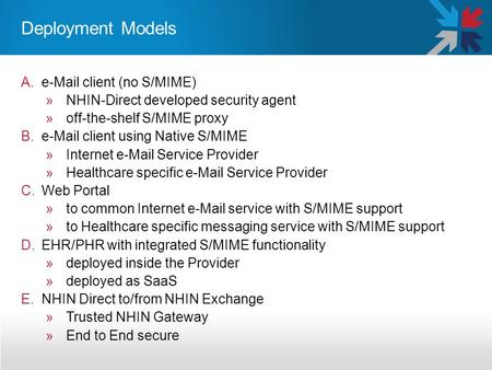 Deployment Models A.e-Mail client (no S/MIME) »NHIN-Direct developed security agent »off-the-shelf S/MIME proxy B.e-Mail client using Native S/MIME »Internet.