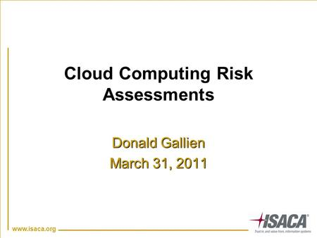 Www.isaca.org Cloud Computing Risk Assessments Donald Gallien March 31, 2011.