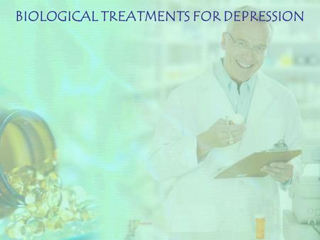 BIOLOGICAL TREATMENTS FOR DEPRESSION. ELECTRO CONVULSIVE THERAPY (ECT) ANTI-DEPRESSANT MEDICATION.