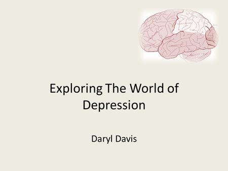 Exploring The World of Depression Daryl Davis. Table of Contents 3What Students Will Learn 4Definition of Depression 5Causes of Depression 6Causes Continued.