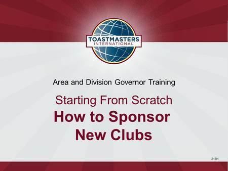 218H Area and Division Governor Training Starting From Scratch How to Sponsor New Clubs.
