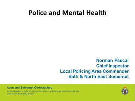 Police and Mental Health Norman Pascal Chief Inspector Local Policing Area Commander Bath & North East Somerset.
