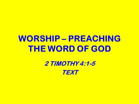 WORSHIP – PREACHING THE WORD OF GOD 2 TIMOTHY 4:1-5 TEXT.