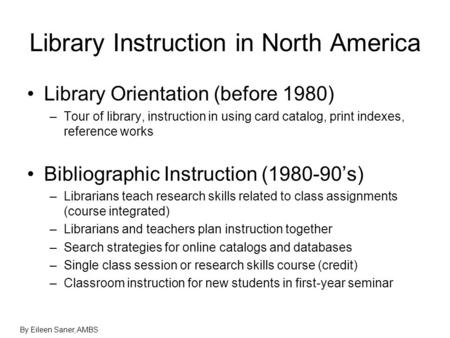 Library Instruction in North America Library Orientation (before 1980) –Tour of library, instruction in using card catalog, print indexes, reference works.
