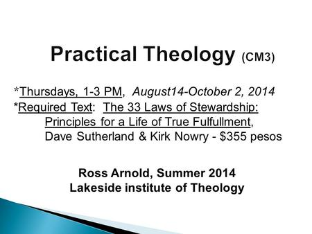 Ross Arnold, Summer 2014 Lakeside institute of Theology * Thursdays, 1-3 PM, August14-October 2, 2014 *Required Text: The 33 Laws of Stewardship: Principles.