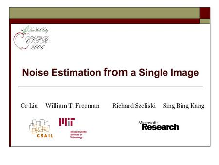 Noise Estimation from a Single Image Ce Liu William T. FreemanRichard Szeliski Sing Bing Kang.