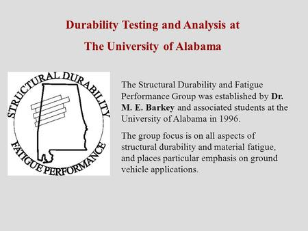Durability Testing and Analysis at The University of Alabama The Structural Durability and Fatigue Performance Group was established by Dr. M. E. Barkey.