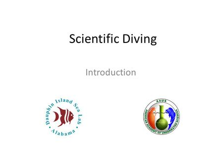 Scientific Diving Introduction. Scientific Diving Overview Why are we here? History of scientific diving American Academy of Underwater Sciences Science.