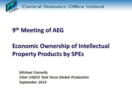 9 th Meeting of AEG Economic Ownership of Intellectual Property Products by SPEs Michael Connolly Chair UNECE Task Force Global Production September 2014.