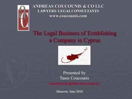 ANDREAS COUCOUNIS & CO LLC LAWYERS- LEGAL CONSULTANTS www.coucounis.com The Legal Business of Establishing a Company in Cyprus Moscow, June 2010 Presented.