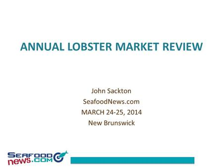 ANNUAL LOBSTER MARKET REVIEW John Sackton SeafoodNews.com MARCH 24-25, 2014 New Brunswick.