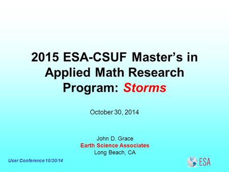 User Conference 10/30/14 2015 ESA-CSUF Master's in Applied Math Research Program: Storms John D. Grace Earth Science Associates Long Beach, CA October.