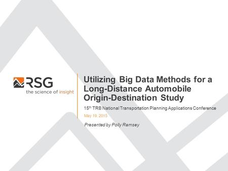 Utilizing Big Data Methods for a Long-Distance Automobile Origin-Destination Study May 19, 2015 Presented by Polly Ramsey 15 th TRB National Transportation.