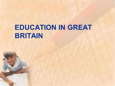 EDUCATION IN GREAT BRITAIN. INTRODUCTION by law education compulsory until 16 years old children can be educated at home free for all children from 5.