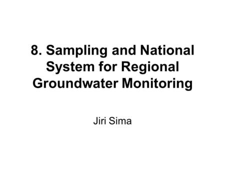 8. Sampling and National System for Regional Groundwater Monitoring Jiri Sima.