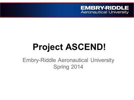 Project ASCEND! Embry-Riddle Aeronautical University Spring 2014.