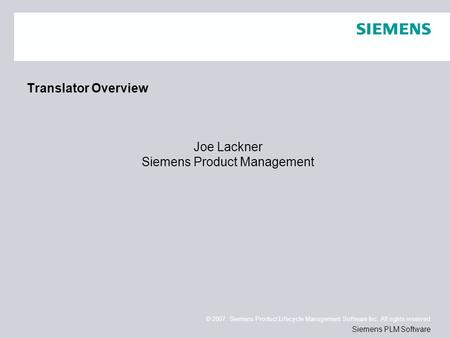 © 2007. Siemens Product Lifecycle Management Software Inc. All rights reserved Siemens PLM Software Translator Overview Joe Lackner Siemens Product Management.