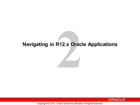 2 Copyright © 2010, Oracle and/or its affiliates. All rights reserved. Navigating in R12.x Oracle Applications.