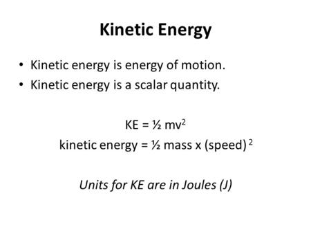Kinetic Energy Kinetic energy is energy of motion. Kinetic energy is a scalar quantity. KE = ½ mv 2 kinetic energy = ½ mass x (speed) 2 Units for KE are.