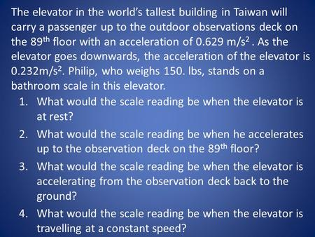 The elevator in the world's tallest building in Taiwan will carry a passenger up to the outdoor observations deck on the 89 th floor with an acceleration.