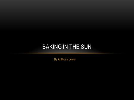 By Anthony Lewis BAKING IN THE SUN. Solar Power Project I Anthony Lewis, have signed up for the STEM program. I have been assigned a project that involves.