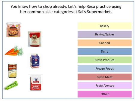 You know how to shop already. Let's help Resa practice using her common aisle categories at Sal's Supermarket. Baking/Spices Canned Dairy Frozen Foods.