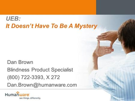 UEB: It Doesn't Have To Be A Mystery Dan Brown Blindness Product Specialist (800) 722-3393, X 272