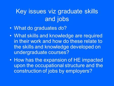 Key issues viz graduate skills and jobs What do graduates do? What skills and knowledge are required in their work and how do these relate to the skills.
