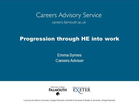 A service provided by University College Falmouth on behalf of University of Exeter & University College Falmouth. Progression through HE into work Emma.