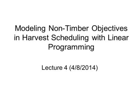 Modeling Non-Timber Objectives in Harvest Scheduling with Linear Programming Lecture 4 (4/8/2014)