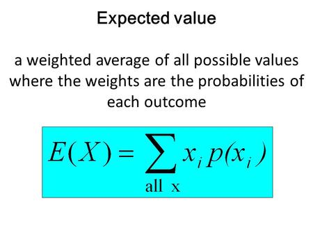 Expected value a weighted average of all possible values where the weights are the probabilities of each outcome :