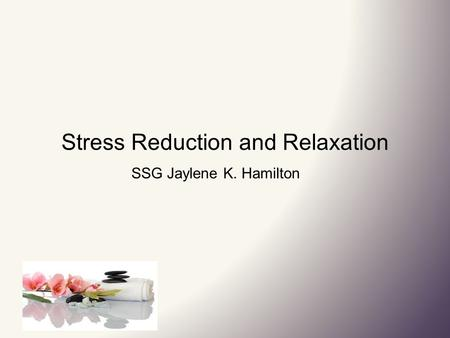 Stress Reduction and Relaxation SSG Jaylene K. Hamilton.