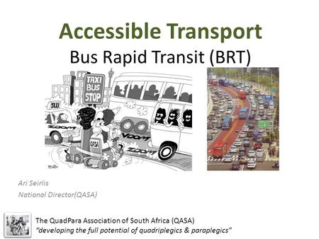 "Accessible Transport Bus Rapid Transit (BRT) Ari Seirlis National Director(QASA) The QuadPara Association of South Africa (QASA) ""developing the full potential."